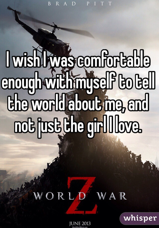 I wish I was comfortable enough with myself to tell the world about me, and not just the girl I love.