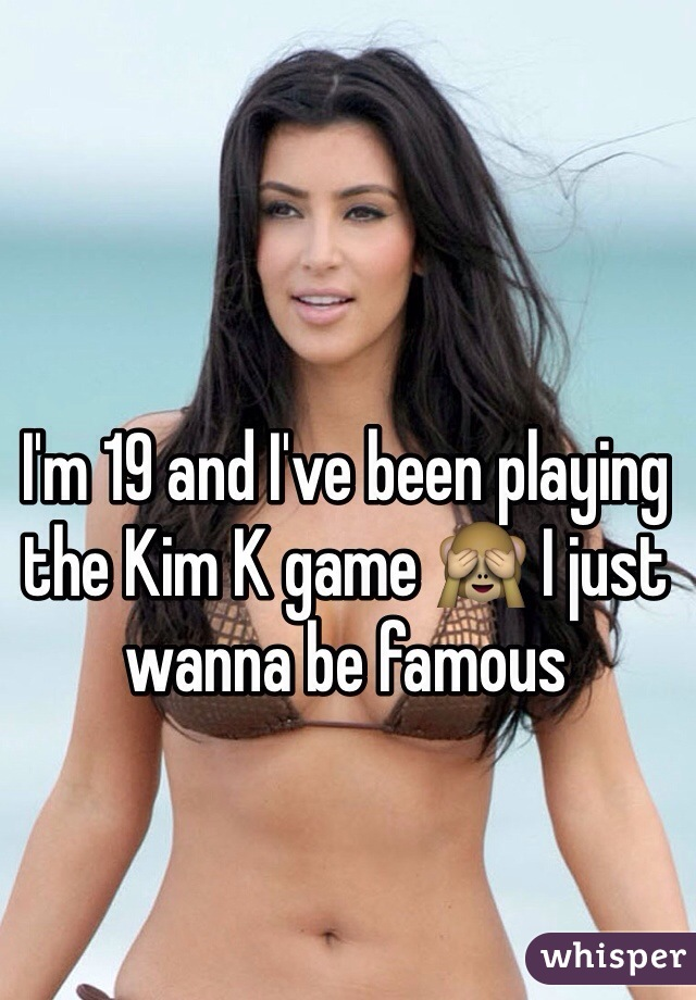 I'm 19 and I've been playing the Kim K game 🙈 I just wanna be famous