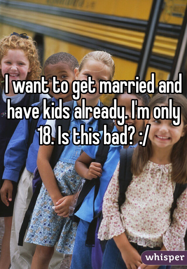 I want to get married and have kids already. I'm only 18. Is this bad? :/