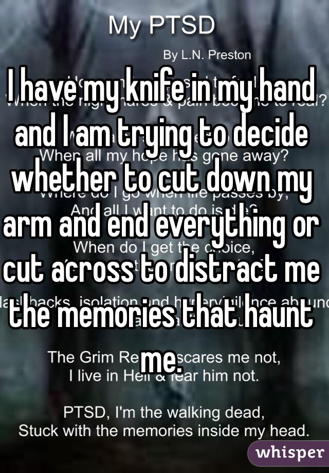 I have my knife in my hand and I am trying to decide whether to cut down my arm and end everything or cut across to distract me the memories that haunt me.