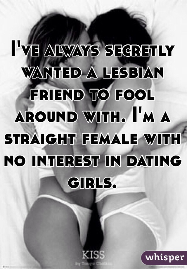I've always secretly wanted a lesbian friend to fool around with. I'm a straight female with no interest in dating girls.