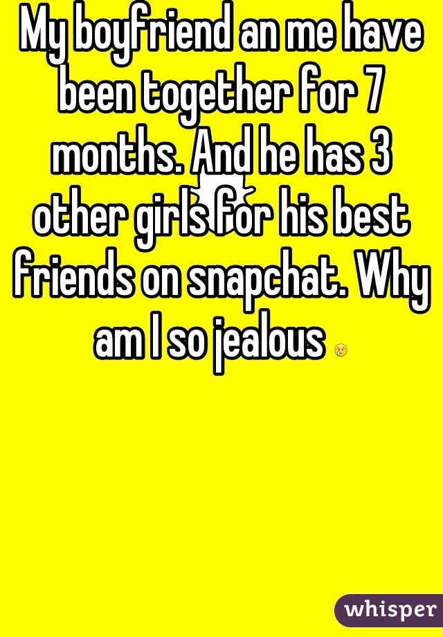 My boyfriend an me have been together for 7 months. And he has 3 other girls for his best friends on snapchat. Why am I so jealous 😢