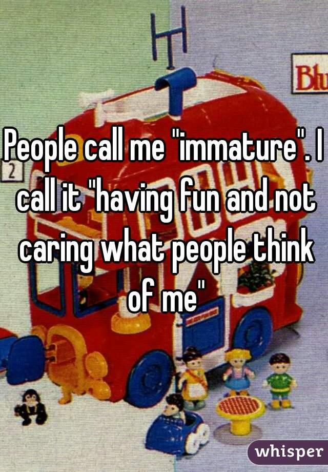 """People call me """"immature"""". I call it """"having fun and not caring what people think of me"""""""