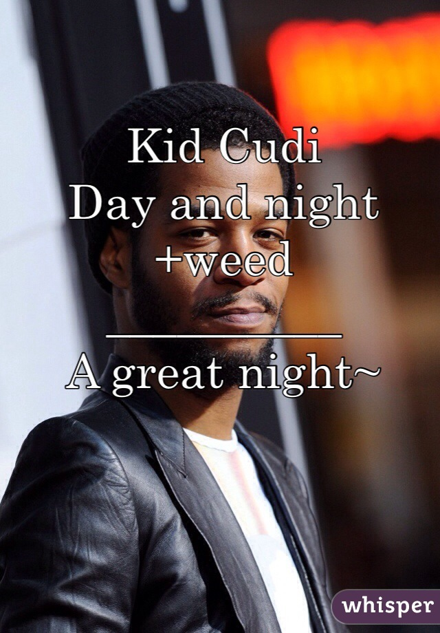 Kid Cudi Day and night +weed __________ A great night~