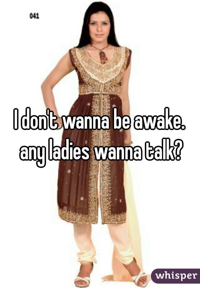 I don't wanna be awake. any ladies wanna talk?