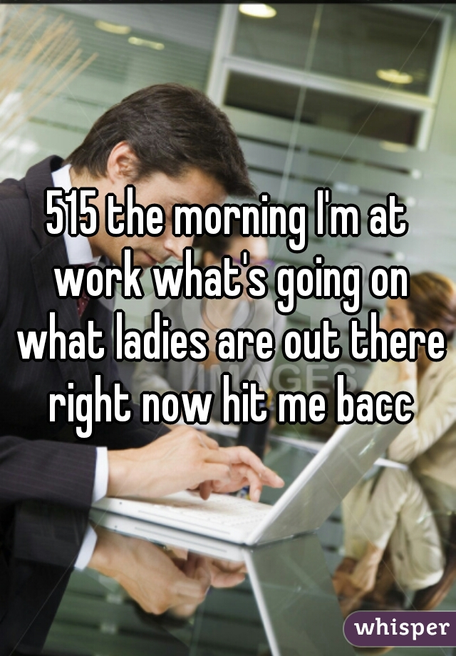 515 the morning I'm at work what's going on what ladies are out there right now hit me bacc