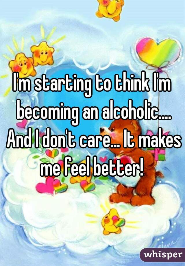 I'm starting to think I'm becoming an alcoholic.... And I don't care... It makes me feel better!