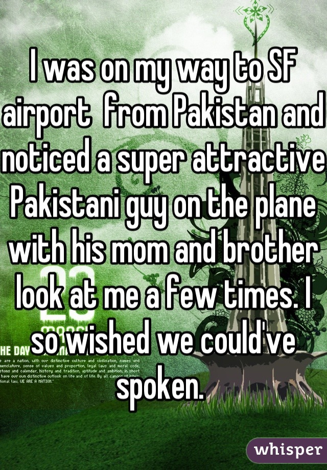 I was on my way to SF airport  from Pakistan and noticed a super attractive Pakistani guy on the plane with his mom and brother look at me a few times. I so wished we could've spoken.