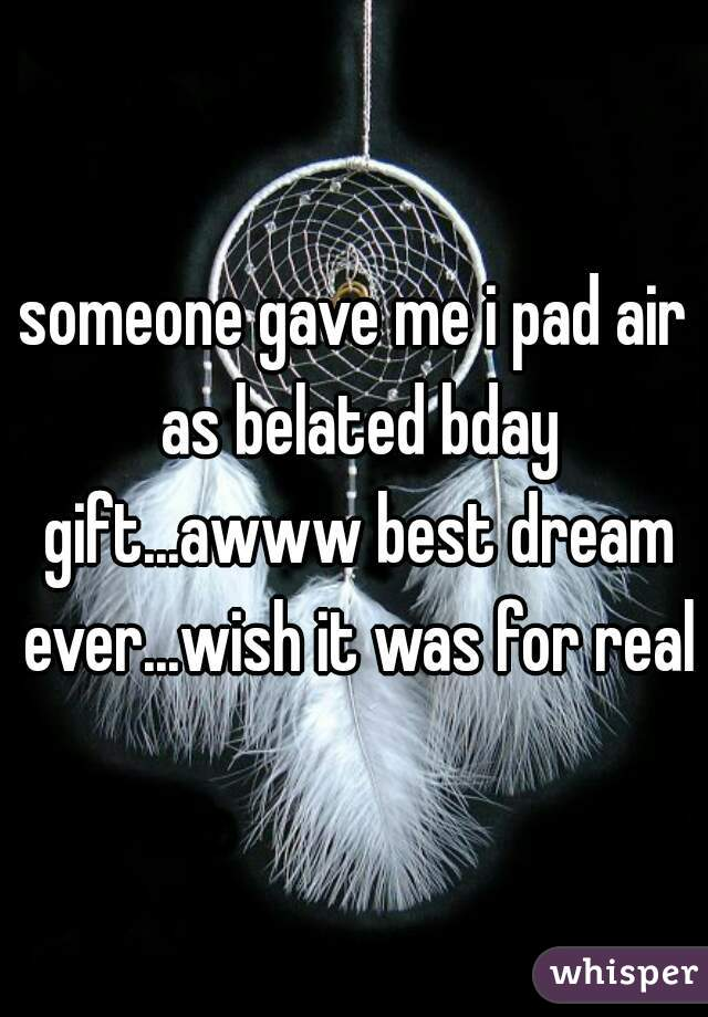 someone gave me i pad air as belated bday gift...awww best dream ever...wish it was for real