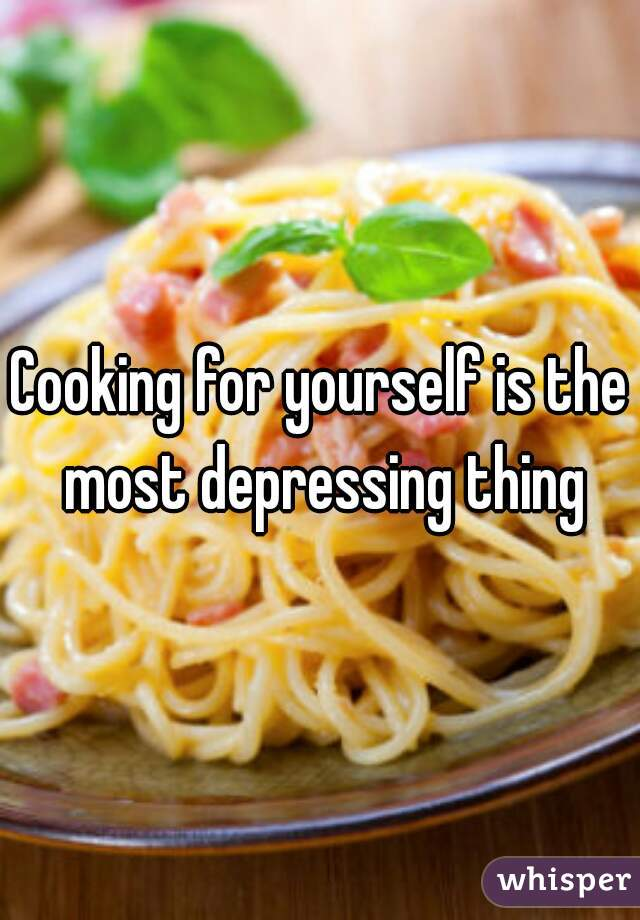Cooking for yourself is the most depressing thing