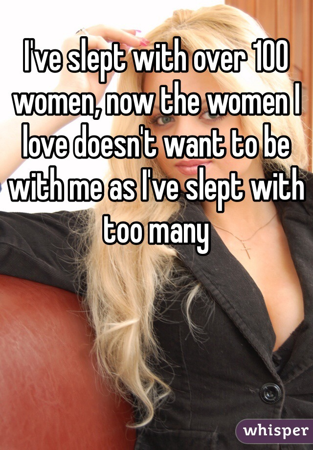 I've slept with over 100 women, now the women I love doesn't want to be with me as I've slept with too many