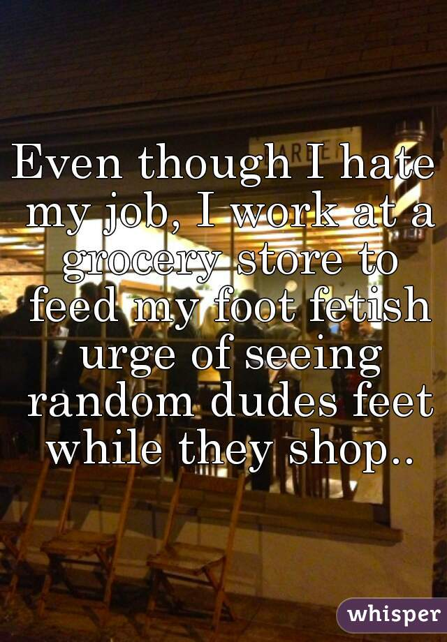 Even though I hate my job, I work at a grocery store to feed my foot fetish urge of seeing random dudes feet while they shop..