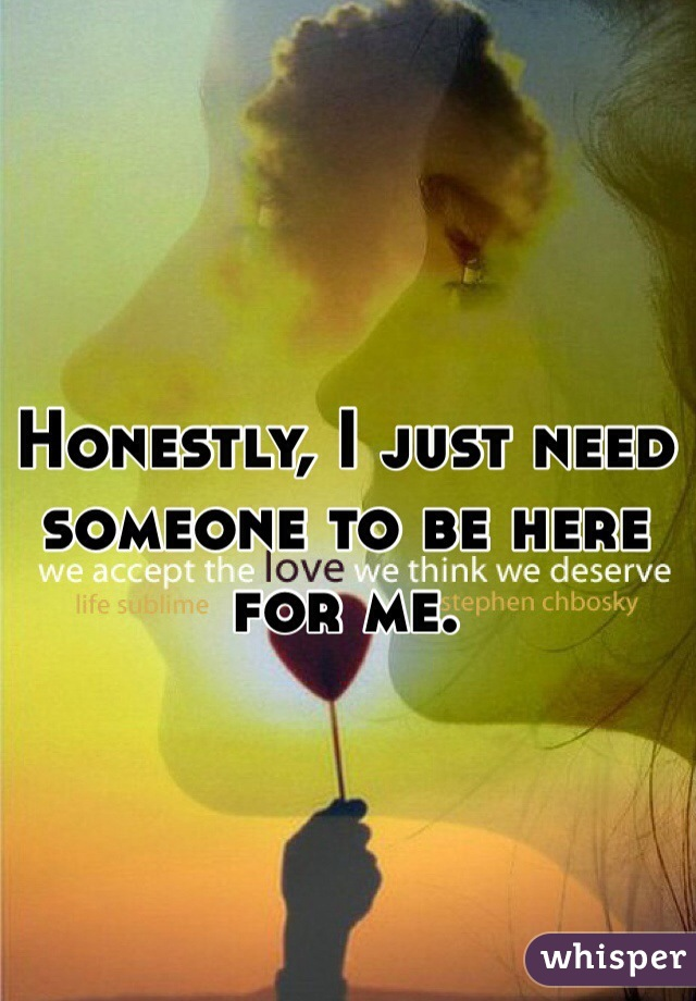 Honestly, I just need someone to be here for me.