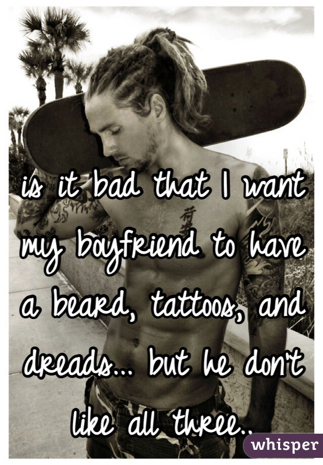 is it bad that I want my boyfriend to have a beard, tattoos, and dreads... but he don't like all three..