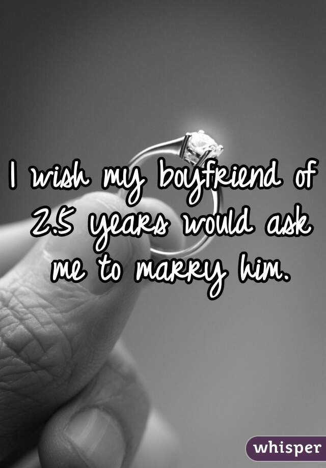 I wish my boyfriend of 2.5 years would ask me to marry him.