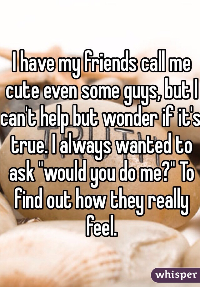 "I have my friends call me cute even some guys, but I can't help but wonder if it's true. I always wanted to ask ""would you do me?"" To find out how they really feel."