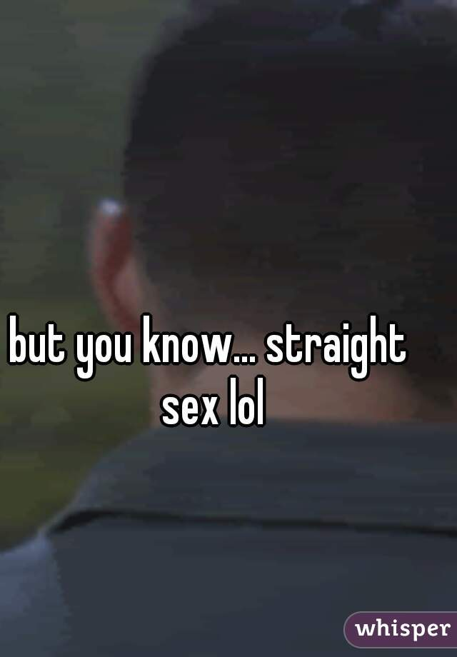 but you know... straight sex lol