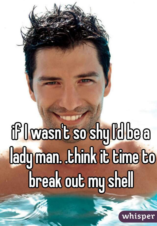 if I wasn't so shy I'd be a lady man. .think it time to break out my shell