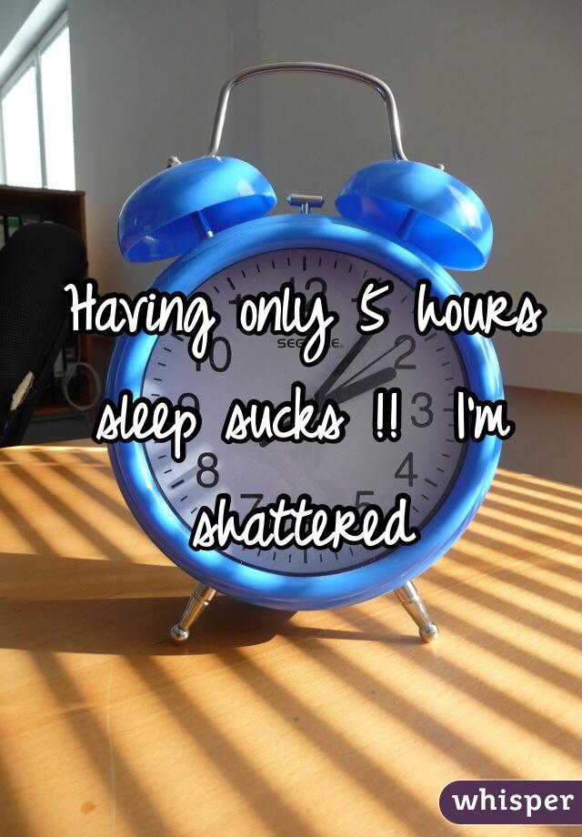 Having only 5 hours sleep sucks !!  I'm shattered