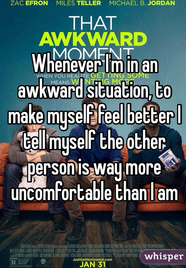 Whenever I'm in an awkward situation, to make myself feel better I tell myself the other person is way more uncomfortable than I am