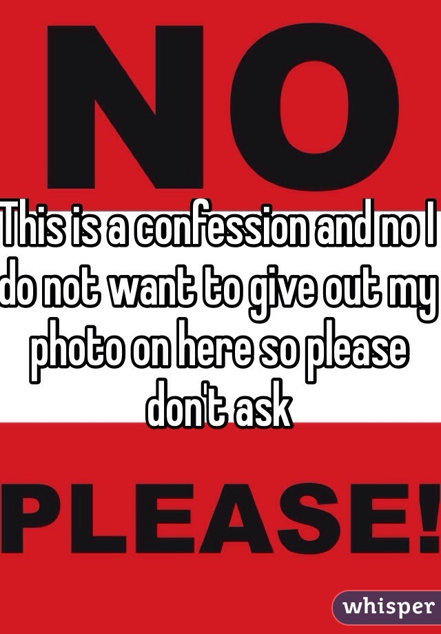 This is a confession and no I do not want to give out my photo on here so please don't ask