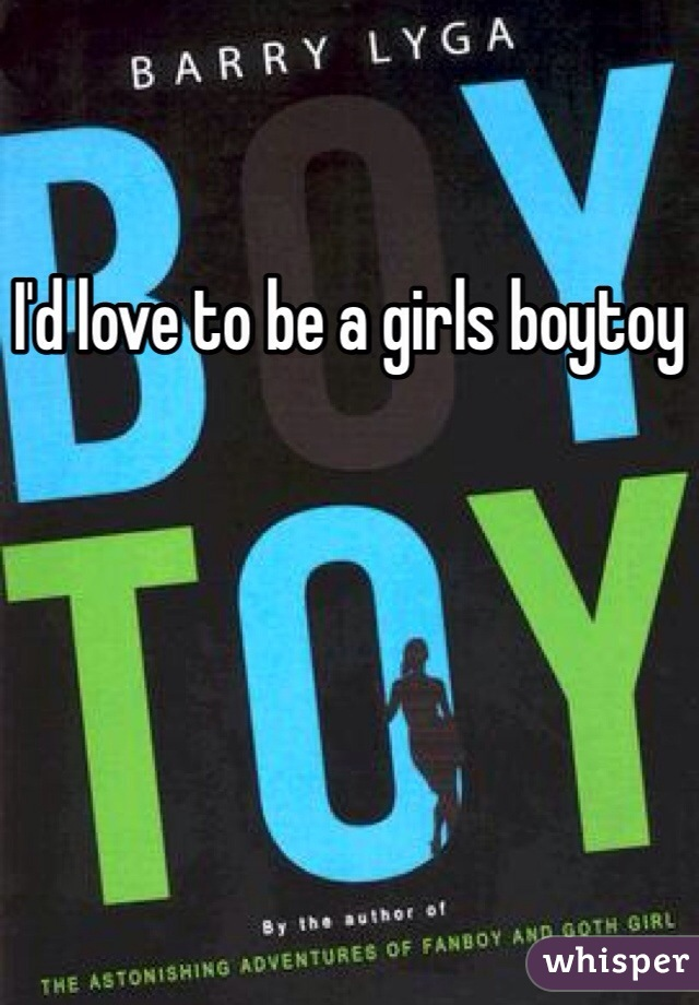 I'd love to be a girls boytoy