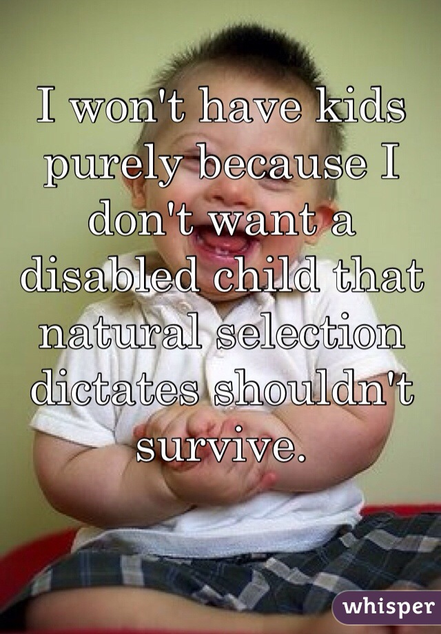 I won't have kids purely because I don't want a disabled child that natural selection dictates shouldn't survive.