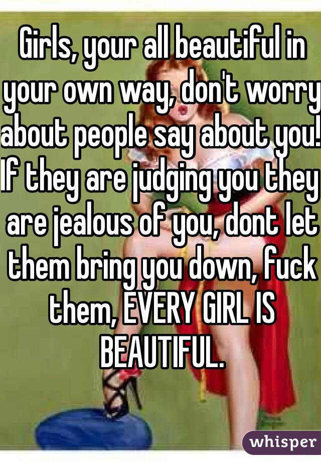 Girls, your all beautiful in your own way, don't worry about people say about you! If they are judging you they are jealous of you, dont let them bring you down, fuck them, EVERY GIRL IS BEAUTIFUL.