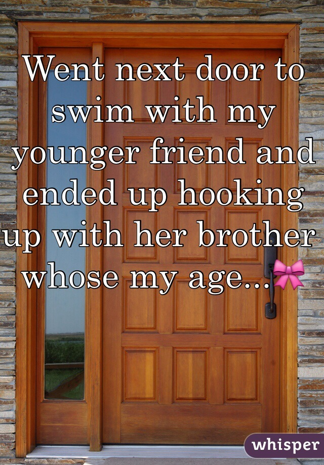 Went next door to swim with my younger friend and ended up hooking up with her brother whose my age...🎀
