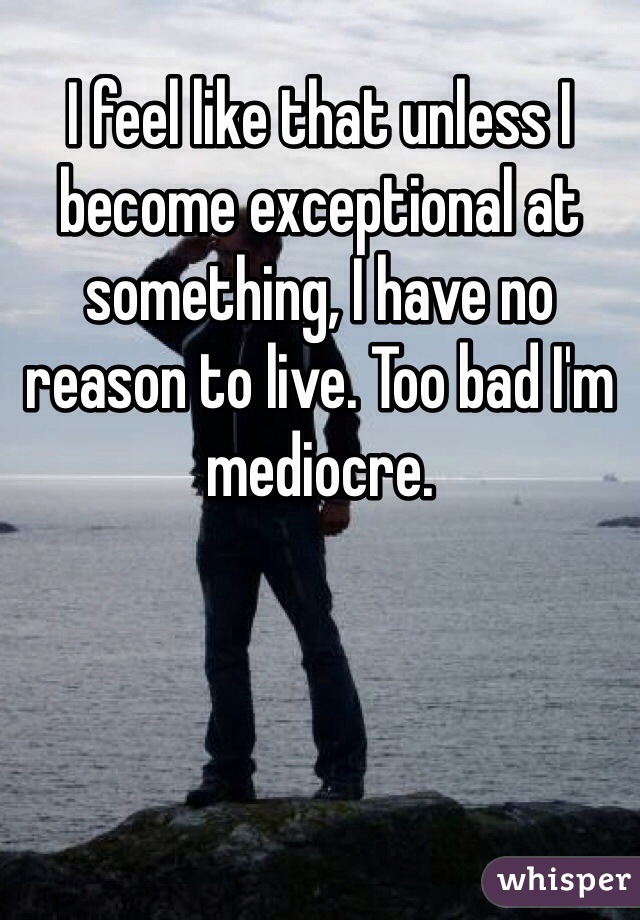 I feel like that unless I become exceptional at something, I have no reason to live. Too bad I'm mediocre.