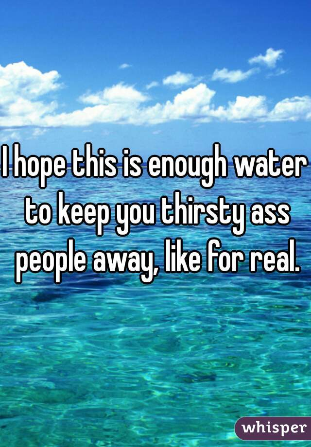 I hope this is enough water to keep you thirsty ass people away, like for real.