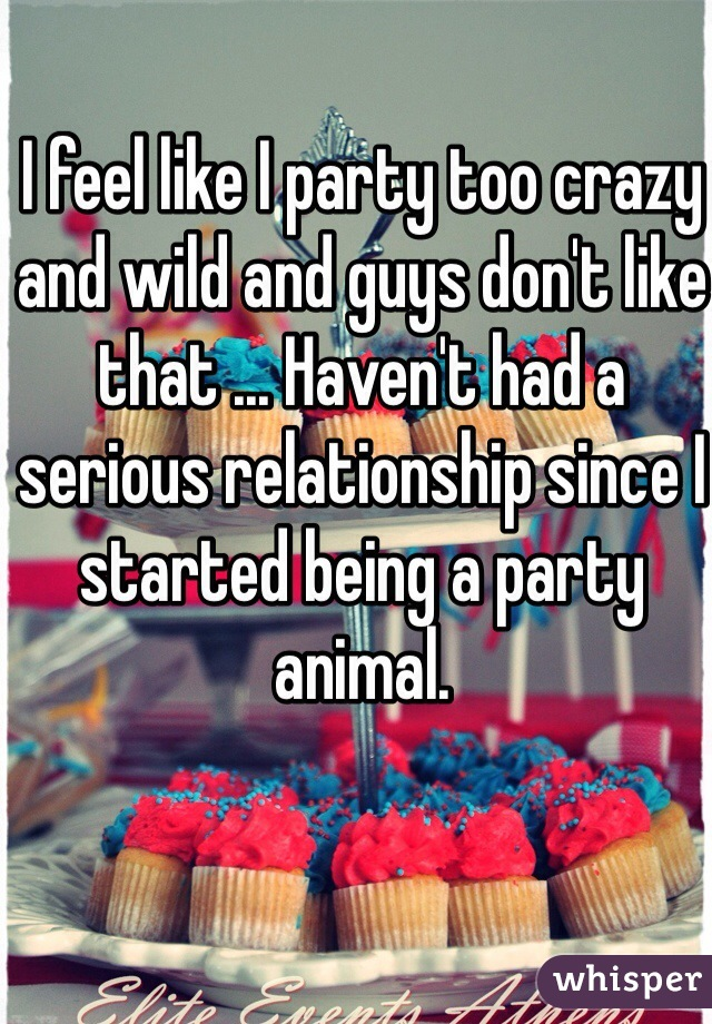 I feel like I party too crazy and wild and guys don't like that ... Haven't had a serious relationship since I started being a party animal.