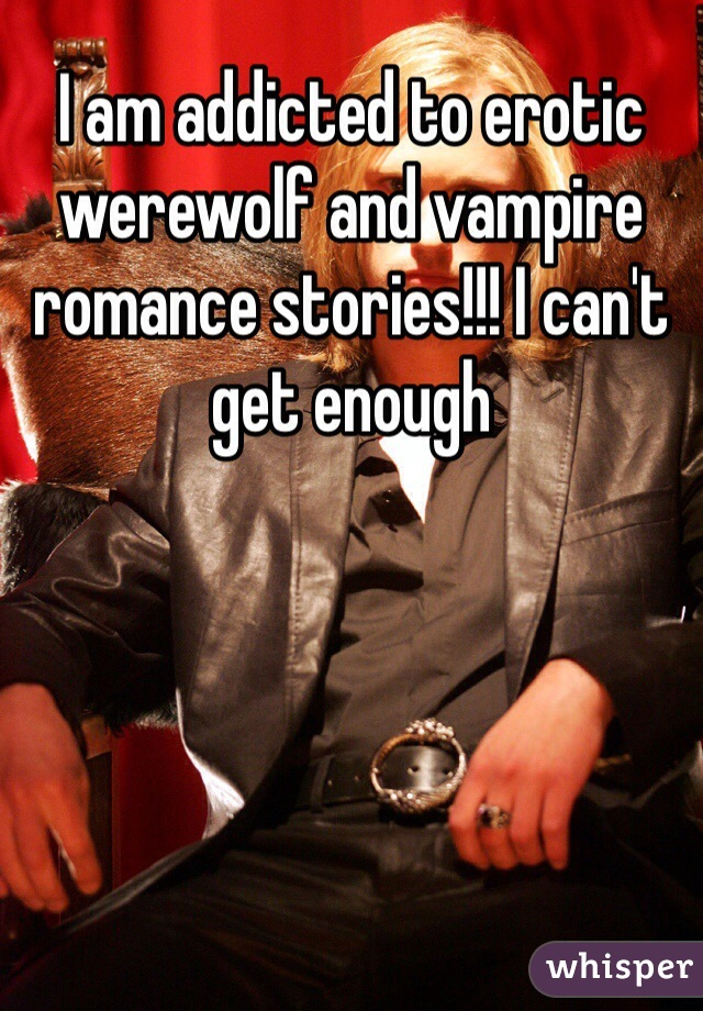 I am addicted to erotic werewolf and vampire romance stories!!! I can't get enough