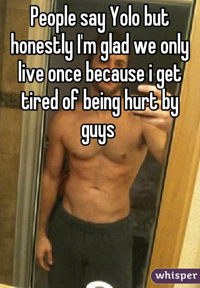 People say Yolo but honestly I'm glad we only live once because i get tired of being hurt by guys