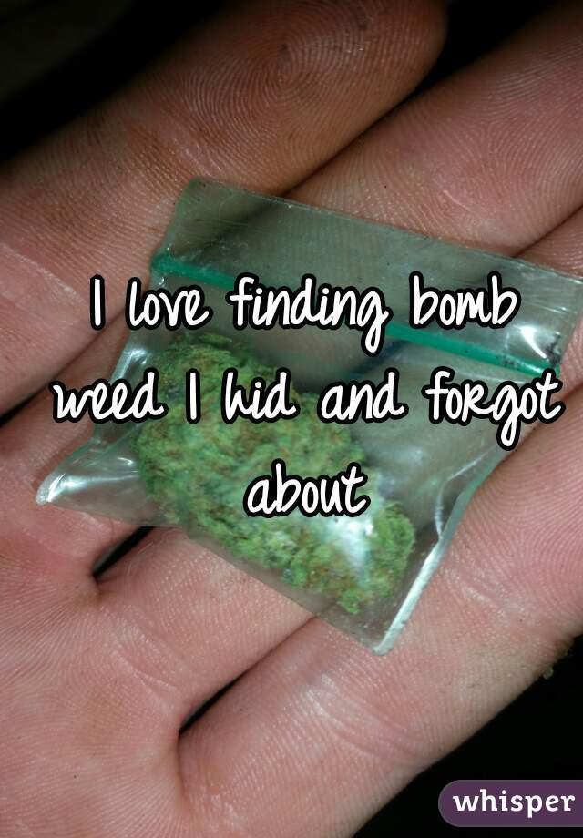 I love finding bomb weed I hid and forgot about