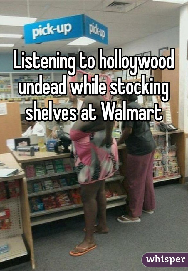 Listening to holloywood undead while stocking shelves at Walmart