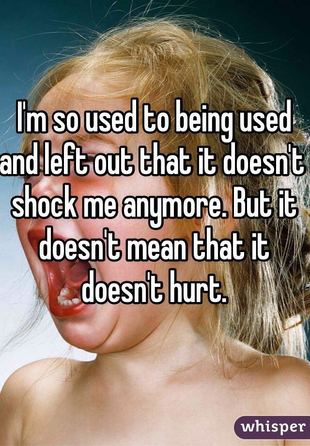 I'm so used to being used and left out that it doesn't shock me anymore. But it doesn't mean that it doesn't hurt.
