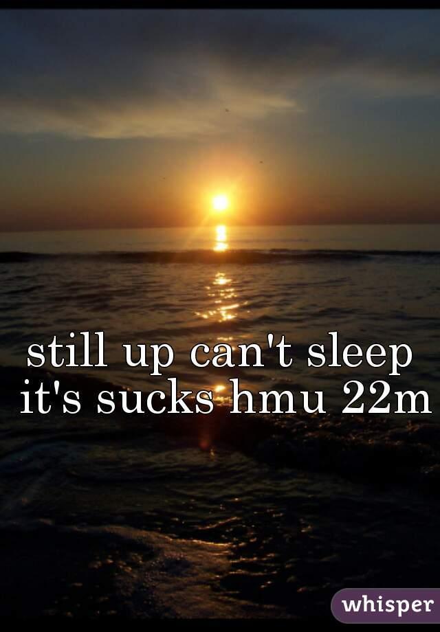 still up can't sleep it's sucks hmu 22m