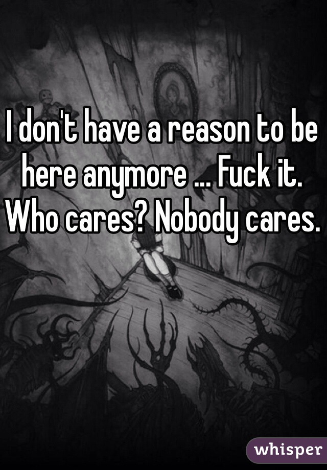 I don't have a reason to be here anymore ... Fuck it. Who cares? Nobody cares.