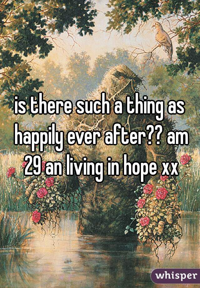 is there such a thing as happily ever after?? am 29 an living in hope xx
