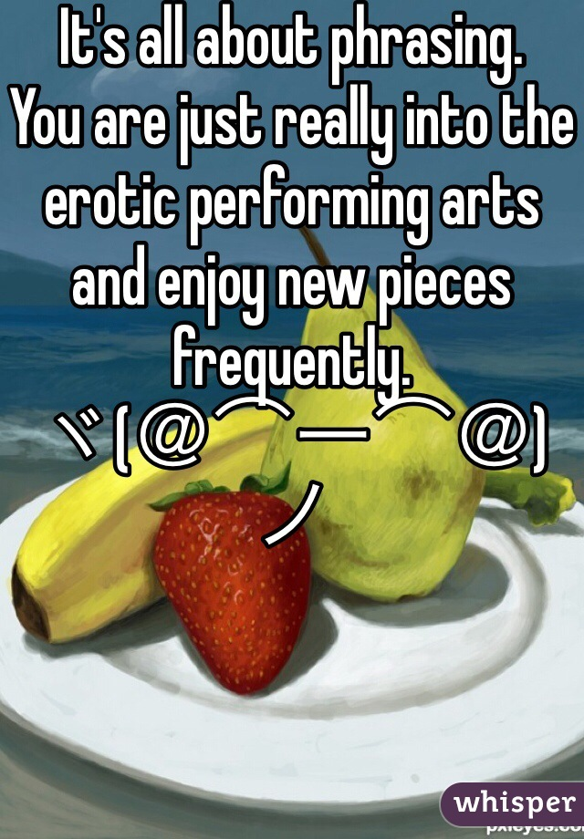 It's all about phrasing. You are just really into the erotic performing arts and enjoy new pieces frequently. ヾ(@⌒ー⌒@)ノ