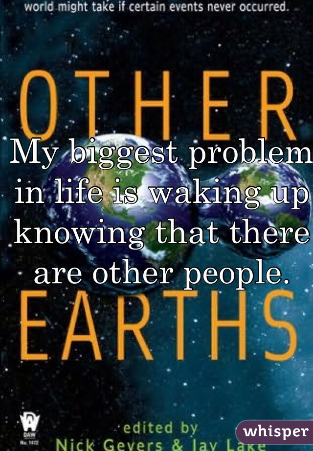 My biggest problem in life is waking up knowing that there are other people.