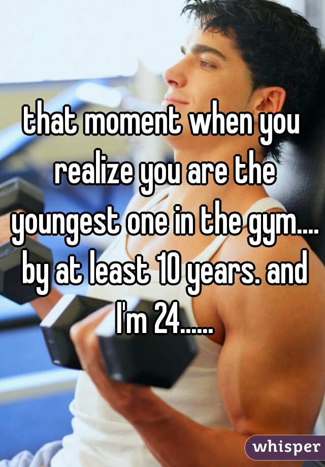 that moment when you realize you are the youngest one in the gym.... by at least 10 years. and I'm 24......