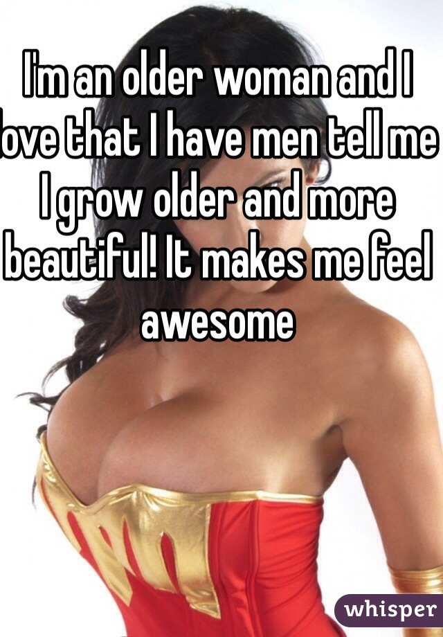 I'm an older woman and I love that I have men tell me I grow older and more beautiful! It makes me feel awesome