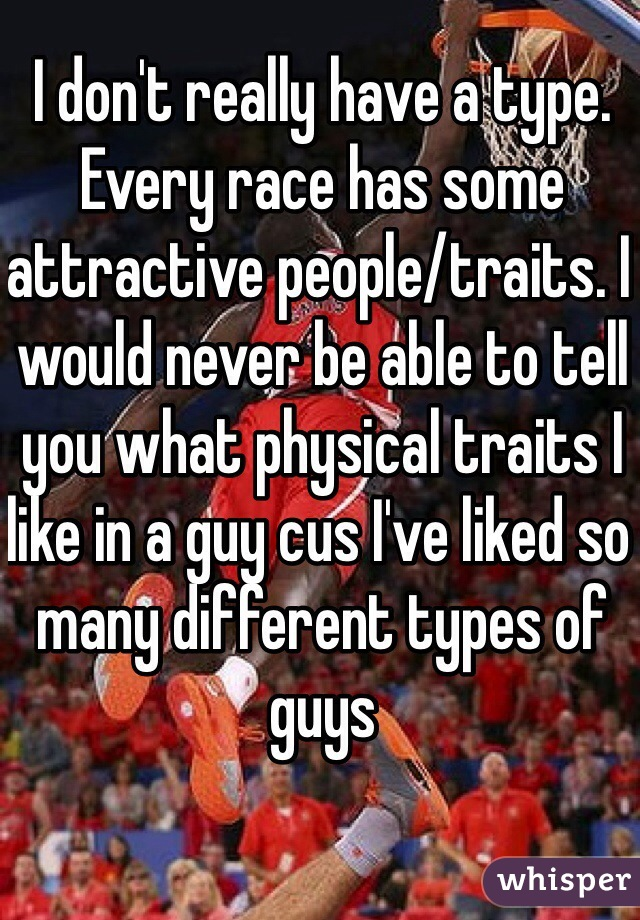 I don't really have a type. Every race has some attractive people/traits. I would never be able to tell you what physical traits I like in a guy cus I've liked so many different types of guys