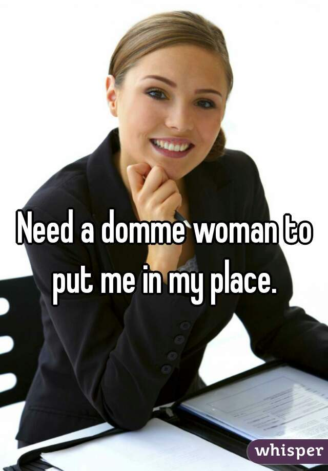 Need a domme woman to put me in my place.