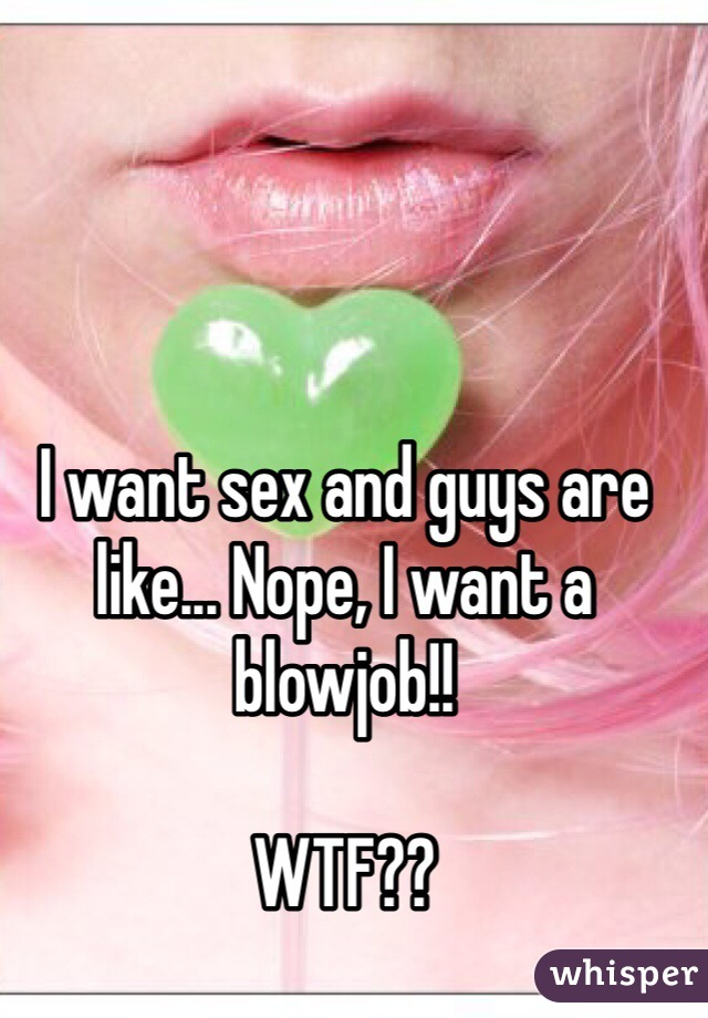 I want sex and guys are like... Nope, I want a blowjob!!  WTF??
