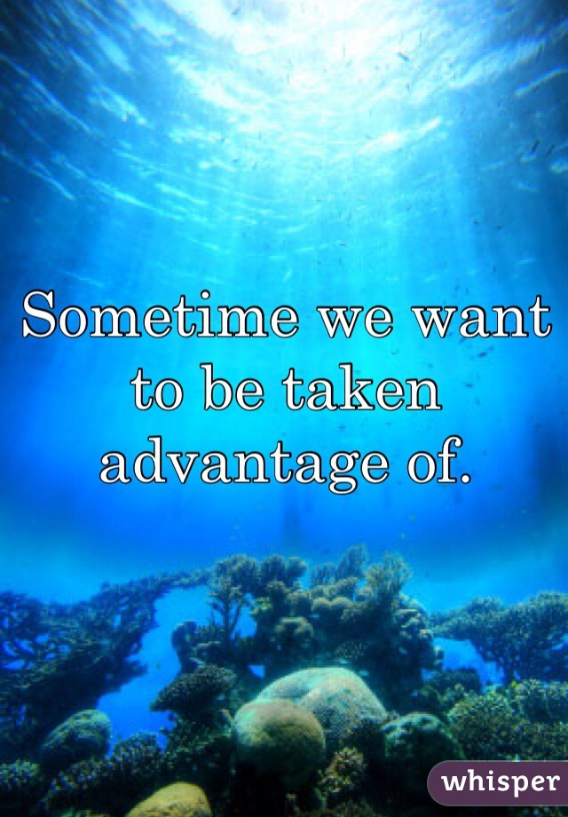 Sometime we want to be taken advantage of.