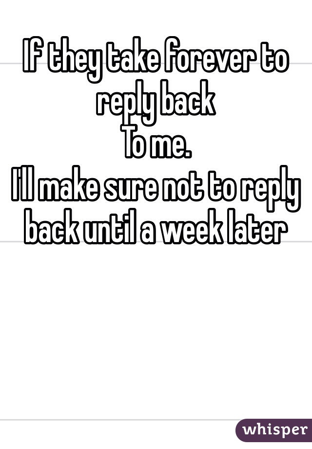 If they take forever to reply back  To me.  I'll make sure not to reply back until a week later