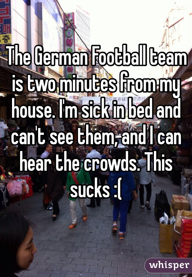 The German Football team is two minutes from my house. I'm sick in bed and can't see them, and I can hear the crowds. This sucks :(